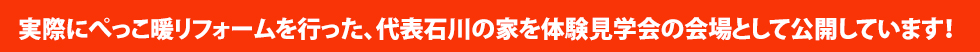 実際にぺっこ暖リフォームを行った、代表石川の家を体験見学会の会場として公開しています!
